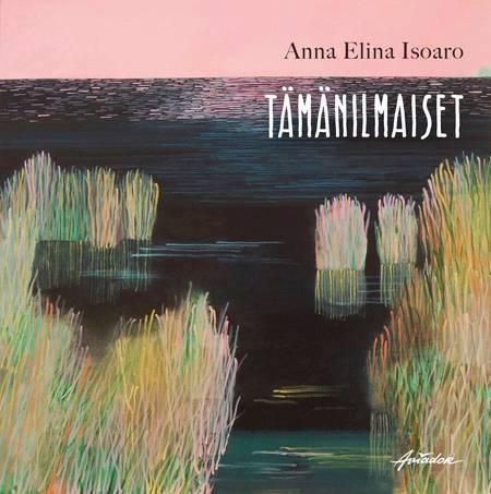 Anna Elina Isoaro: Tämänilmaiset. 81 s. Aviador, 2019.